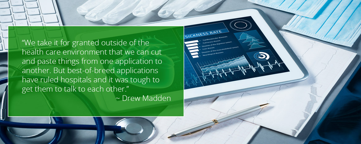We take it for granted outside of the health care environment that we can cut and paste things from one application to another. But best-of-breed applications have ruled hospitals and it was tough to get them to talk to each other, said Drew Madden